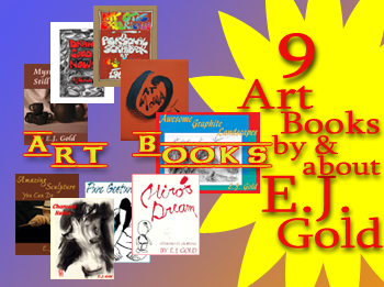 E.J. Gold art books include Charcoal Nudes, Amazing Sculpture You Can Do, Awesome Graphite Landscapes, Draw Good Now, Mysteries of Still Life, Miro's Dream, Pure Gesture, My Otis Experience and E.J. Gold at MoMA